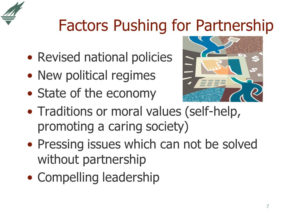 7 Factors Pushing for Partnership Revised national policies New political regimes State of the economy Traditions or moral values (self-help, promotin