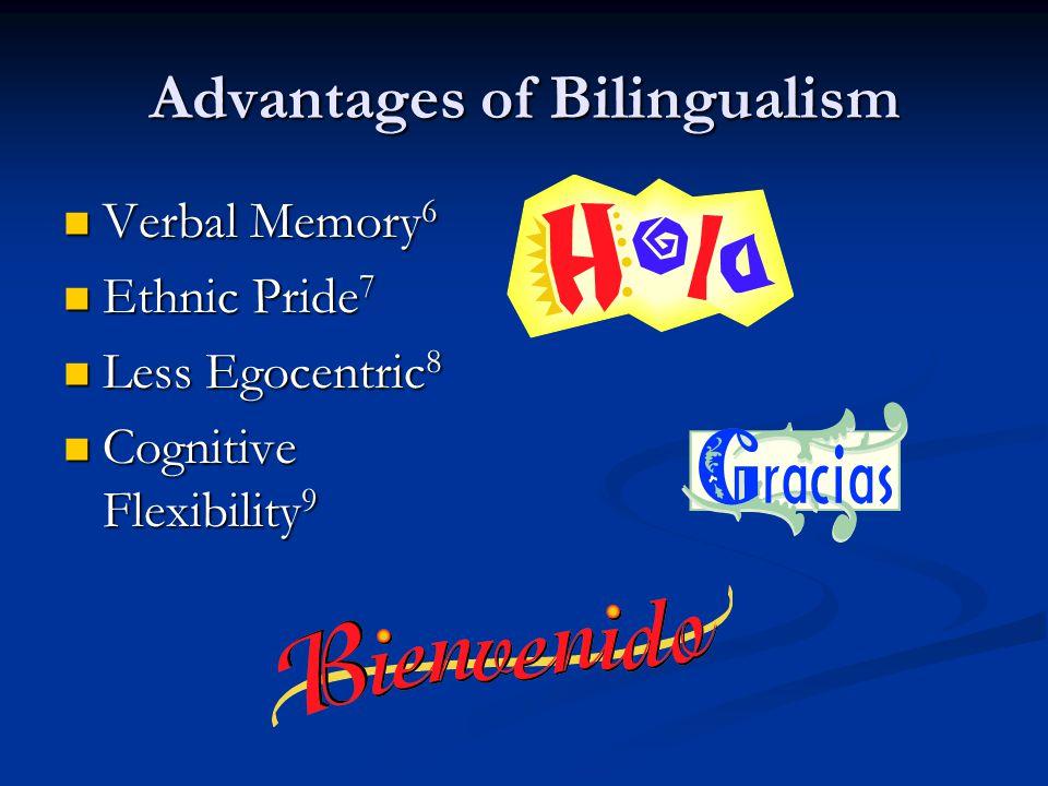 Advantages of Bilingualism Verbal Memory 6 Verbal Memory 6 Ethnic Pride 7 Ethnic Pride 7 Less Egocentric 8 Less Egocentric 8 Cognitive Flexibility 9 Cognitive Flexibility 9