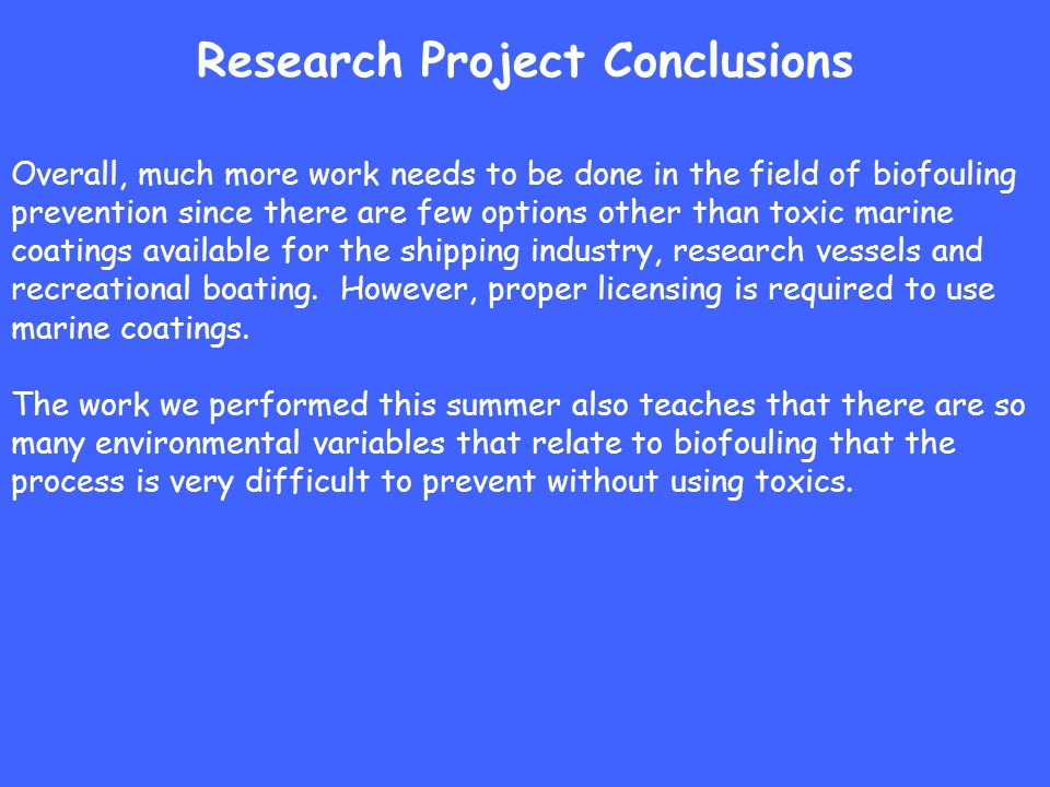 Research Project Conclusions Overall, much more work needs to be done in the field of biofouling prevention since there are few options other than toxic marine coatings available for the shipping industry, research vessels and recreational boating.