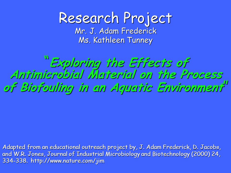 "Research Project Mr. J. Adam Frederick Ms. Kathleen Tunney "" Exploring the Effects of Antimicrobial Material on the Process of Biofouling in an Aquati"