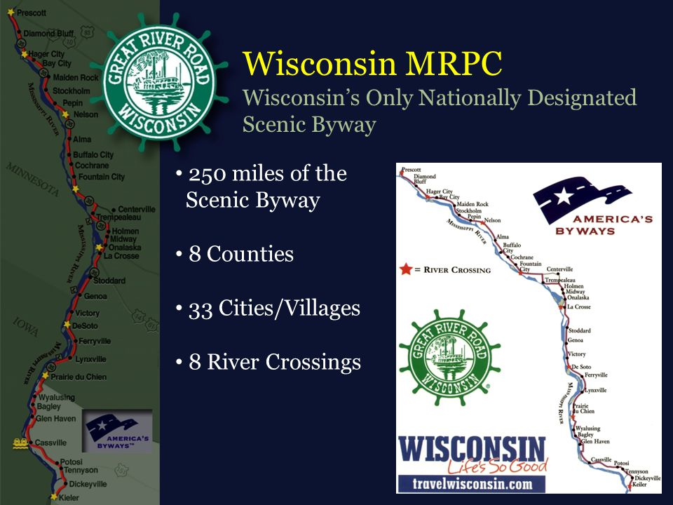 Wisconsin MRPC Wisconsin's Only Nationally Designated Scenic Byway 250 miles of the Scenic Byway 8 Counties 33 Cities/Villages 8 River Crossings