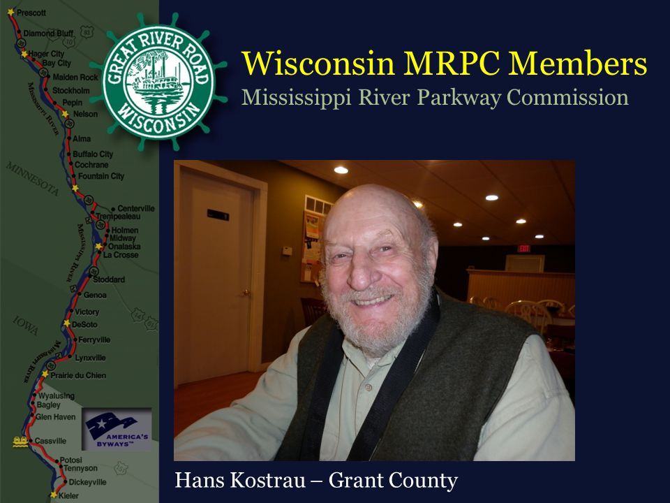 Wisconsin MRPC Members Mississippi River Parkway Commission Alan Lorenz - Chair, La Crosse County Senator Kathleen Vineout – 31 st District Senator Sheila Harsdorf – 10 th District Representative Lee Nerison – 96 th District Representative Chris Danou – 91 st District Mark Clements – Vernon County Dennis Donath – Pierce County Jean Galasinski – Trempealeau County Sherry Quamme – Crawford County Bruce Quinton – Pepin County Hans Kostrau – Grant County