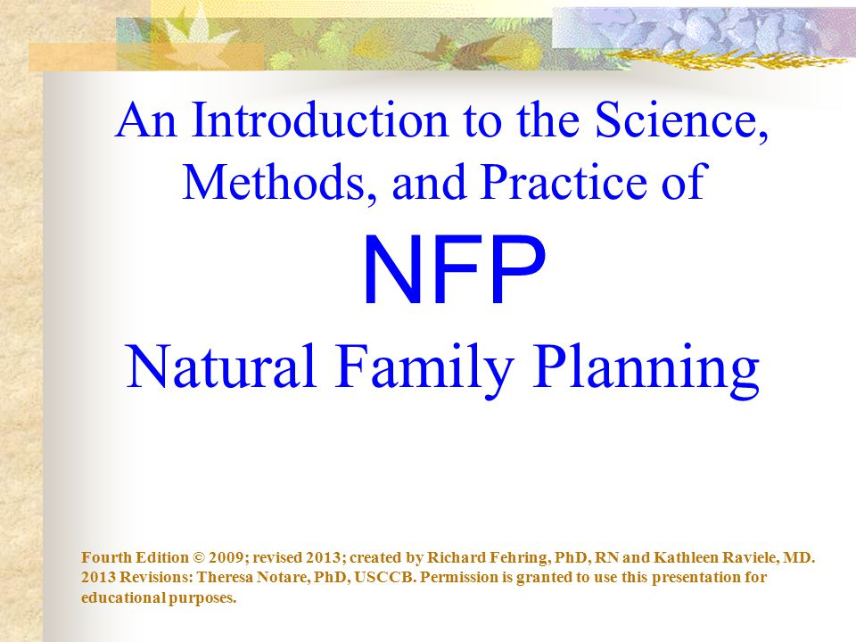 An Introduction to the Science, Methods, and Practice of NFP Natural Family Planning Fourth Edition © 2009; revised 2013; created by Richard Fehring, PhD, RN and Kathleen Raviele, MD.
