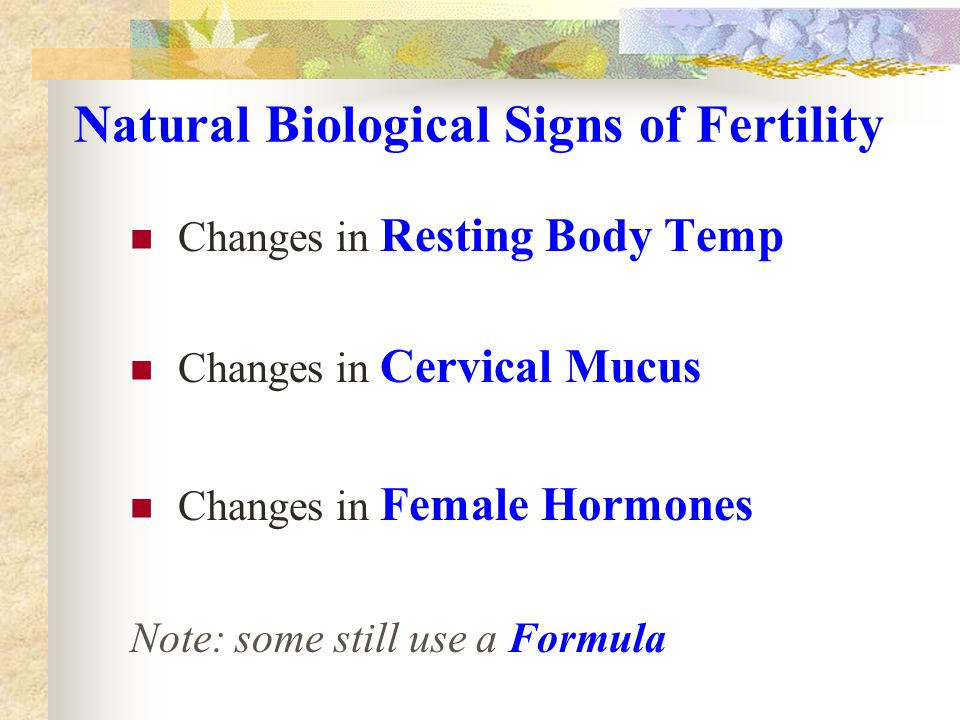 Natural Biological Signs of Fertility Changes in Resting Body Temp Changes in Cervical Mucus Changes in Female Hormones Note: some still use a Formula