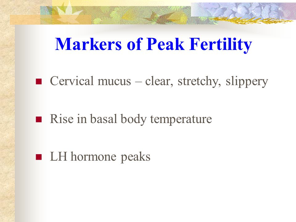 Markers of Peak Fertility Cervical mucus – clear, stretchy, slippery Rise in basal body temperature LH hormone peaks
