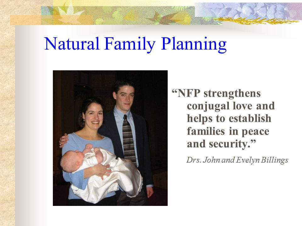 Natural Family Planning NFP strengthens conjugal love and helps to establish families in peace and security. Drs.