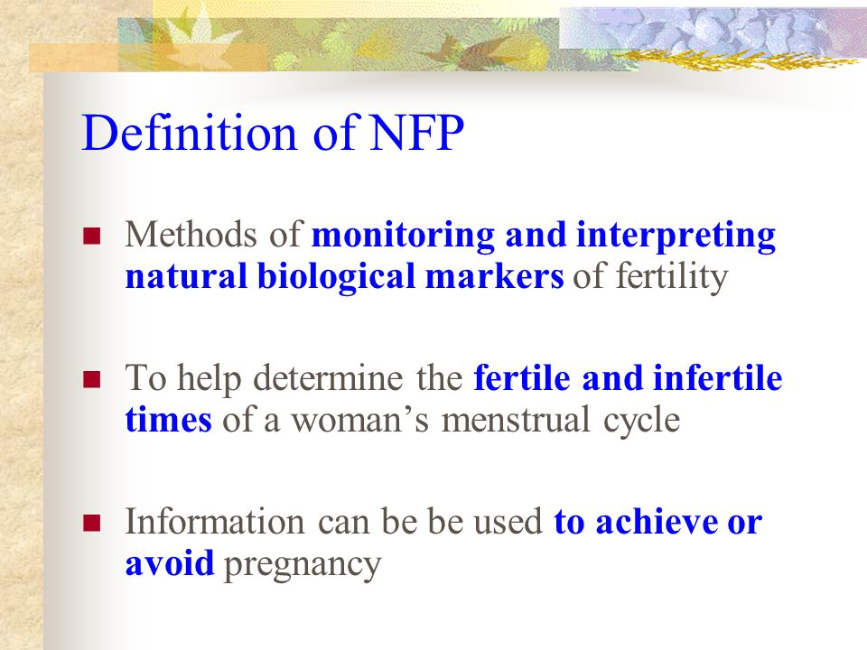 Definition of NFP Methods of monitoring and interpreting natural biological markers of fertility To help determine the fertile and infertile times of a woman's menstrual cycle Information can be be used to achieve or avoid pregnancy
