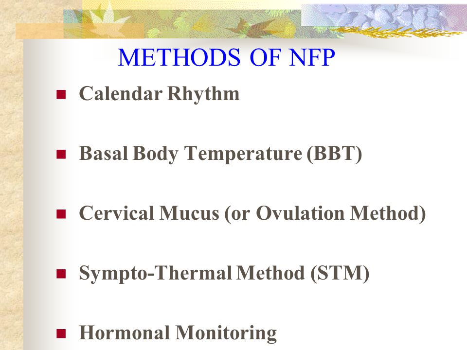 Billings Ovulation Method  Cervical Mucus  Perfect Use = 99 - 100%  Typical Use = 89 - 99% Representative Studies of the BOM S.