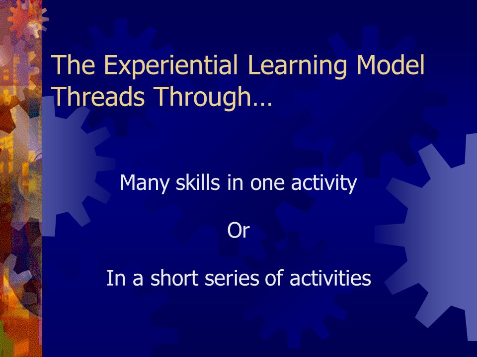 The Experiential Learning Model Threads Through… In a short series of activities Many skills in one activity Or