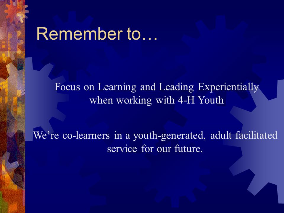 Remember to… Focus on Learning and Leading Experientially when working with 4-H Youth We're co-learners in a youth-generated, adult facilitated service for our future.