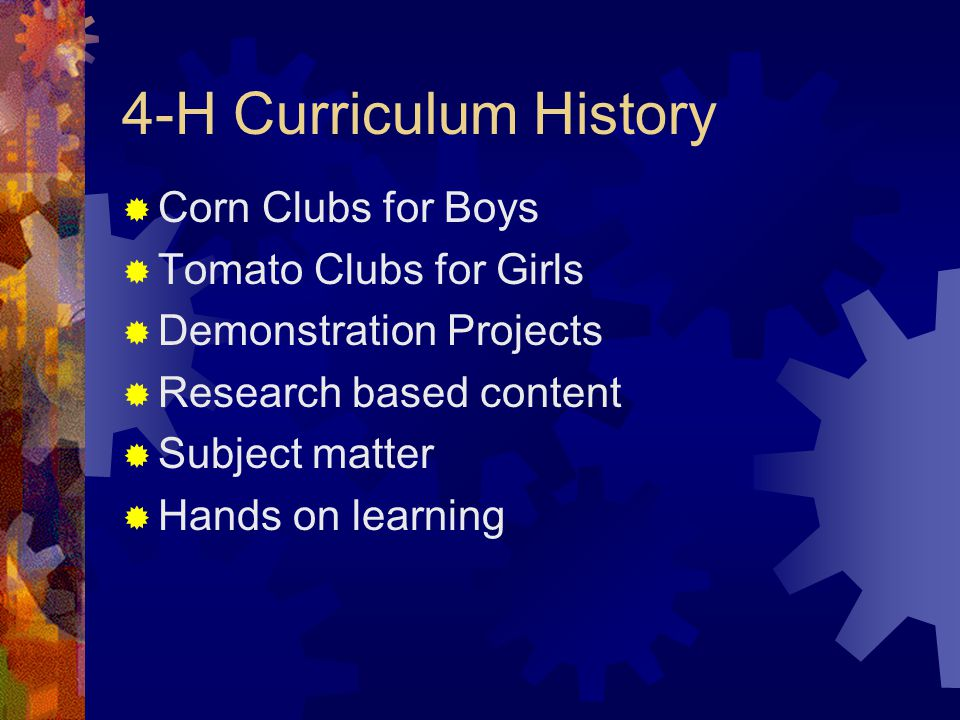 4-H Curriculum History  Corn Clubs for Boys  Tomato Clubs for Girls  Demonstration Projects  Research based content  Subject matter  Hands on learning