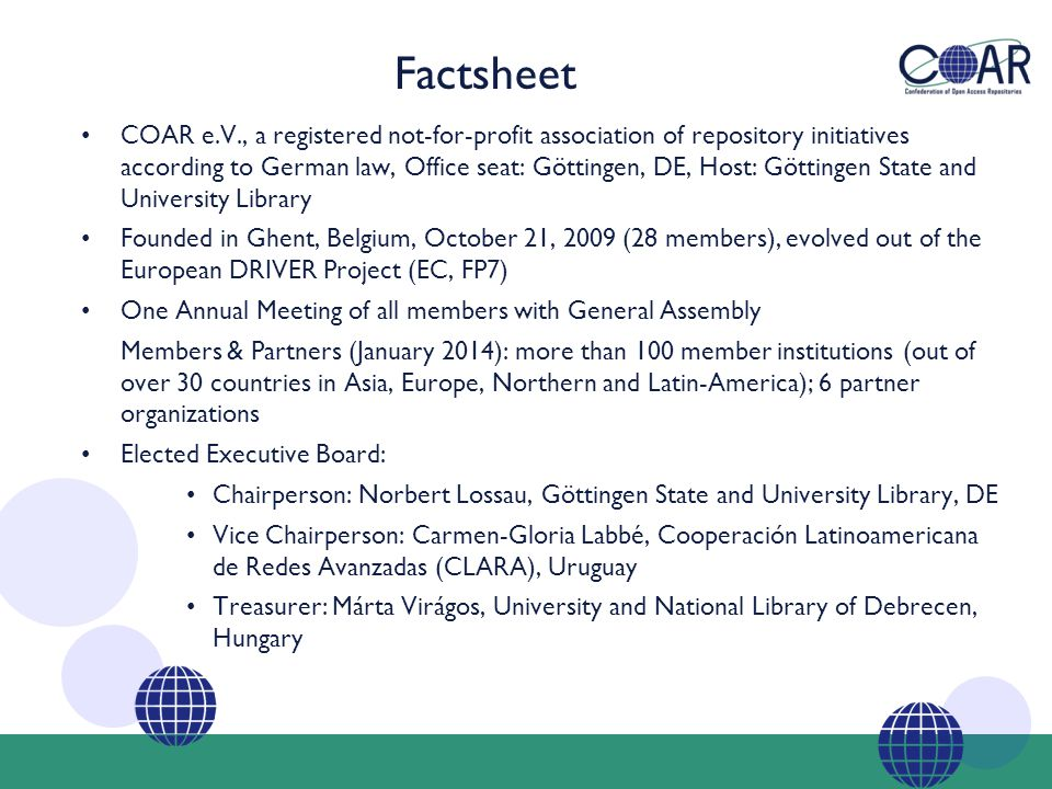 COAR e.V., a registered not-for-profit association of repository initiatives according to German law, Office seat: Göttingen, DE, Host: Göttingen State and University Library Founded in Ghent, Belgium, October 21, 2009 (28 members), evolved out of the European DRIVER Project (EC, FP7) One Annual Meeting of all members with General Assembly Members & Partners (January 2014): more than 100 member institutions (out of over 30 countries in Asia, Europe, Northern and Latin-America); 6 partner organizations Elected Executive Board: Chairperson: Norbert Lossau, Göttingen State and University Library, DE Vice Chairperson: Carmen-Gloria Labbé, Cooperación Latinoamericana de Redes Avanzadas (CLARA), Uruguay Treasurer: Márta Virágos, University and National Library of Debrecen, Hungary Factsheet