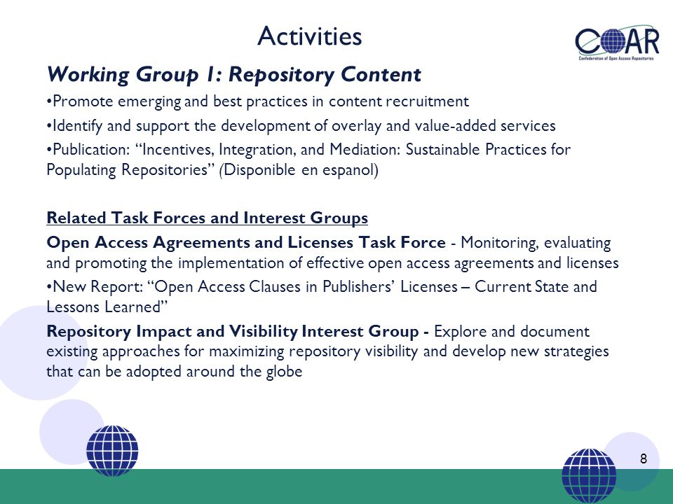Activities Working Group 1: Repository Content Promote emerging and best practices in content recruitment Identify and support the development of overlay and value-added services Publication: Incentives, Integration, and Mediation: Sustainable Practices for Populating Repositories (Disponible en espanol) Related Task Forces and Interest Groups Open Access Agreements and Licenses Task Force - Monitoring, evaluating and promoting the implementation of effective open access agreements and licenses New Report: Open Access Clauses in Publishers' Licenses – Current State and Lessons Learned Repository Impact and Visibility Interest Group - Explore and document existing approaches for maximizing repository visibility and develop new strategies that can be adopted around the globe 8