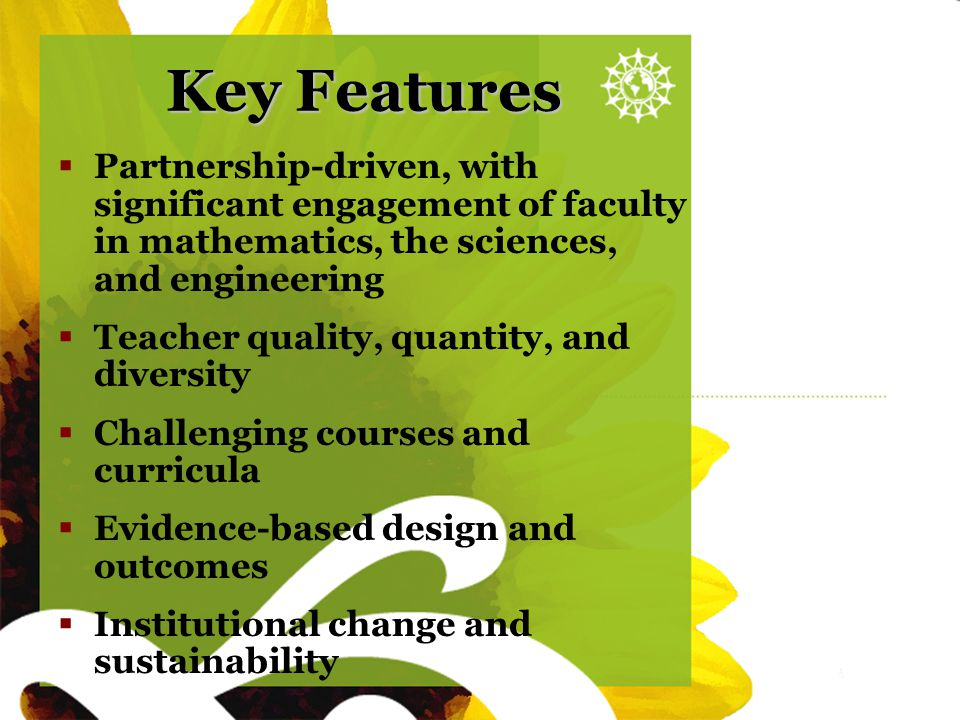 Sunflower blank Key Features  Partnership-driven, with significant engagement of faculty in mathematics, the sciences, and engineering  Teacher qual