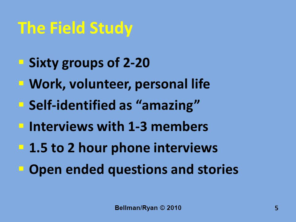 The Field Study  Sixty groups of 2-20  Work, volunteer, personal life  Self-identified as amazing  Interviews with 1-3 members  1.5 to 2 hour phone interviews  Open ended questions and stories Bellman/Ryan © 2010 5
