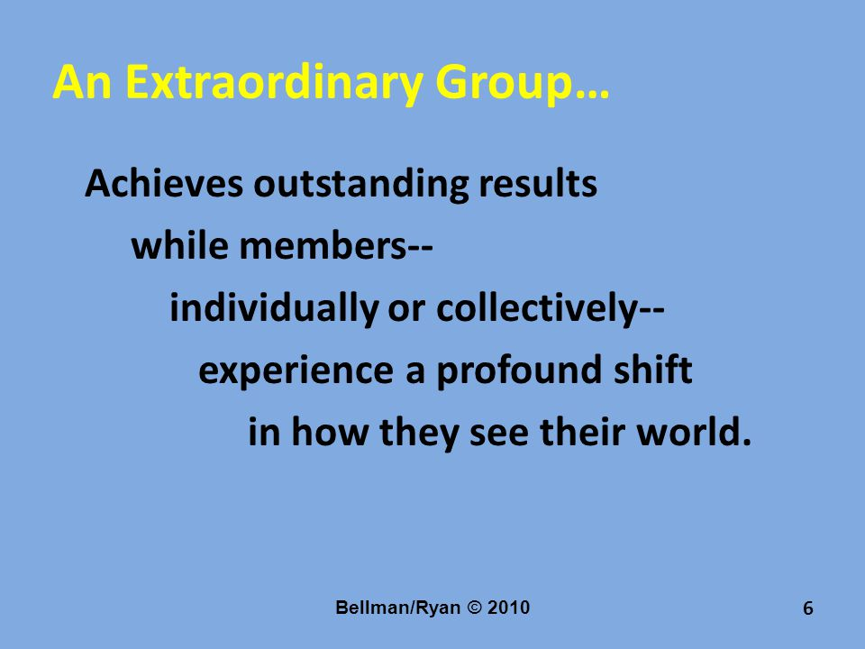 An Extraordinary Group… Achieves outstanding results while members-- individually or collectively-- experience a profound shift in how they see their world.