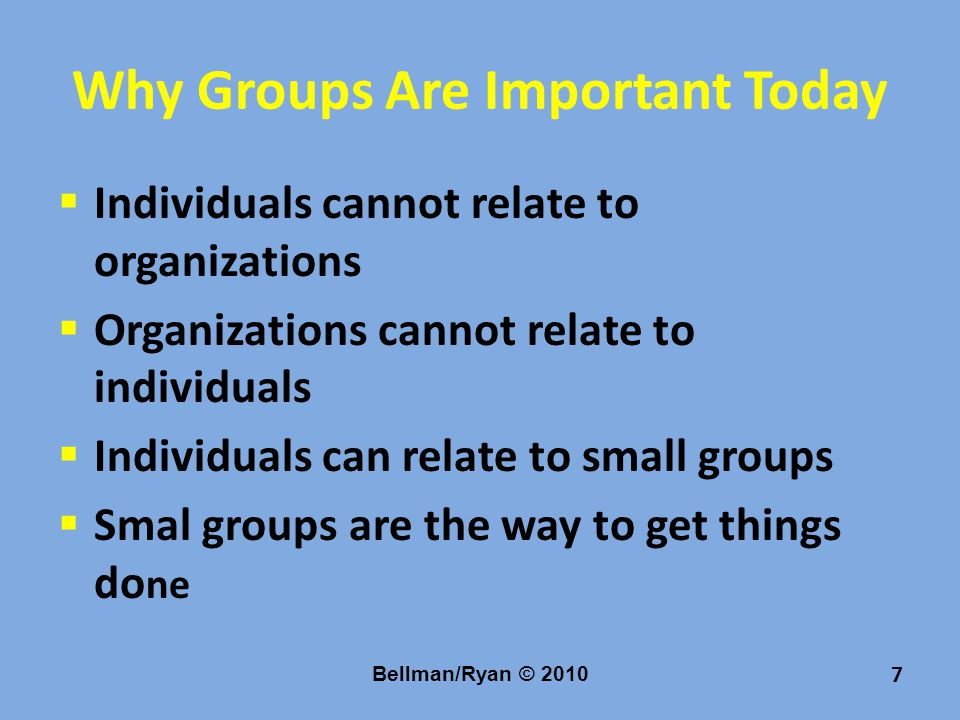Why Groups Are Important Today  Individuals cannot relate to organizations  Organizations cannot relate to individuals  Individuals can relate to small groups  Smal groups are the way to get things do ne Bellman/Ryan © 2010 7