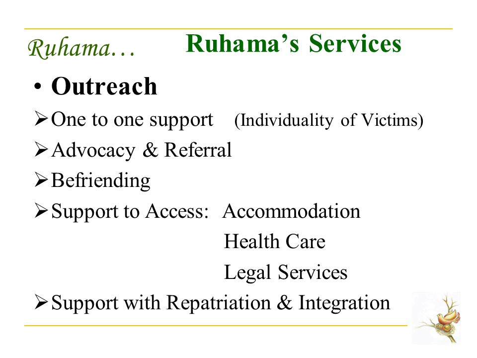Ruhama… Ruhama's Services Outreach  One to one support (Individuality of Victims)  Advocacy & Referral  Befriending  Support to Access: Accommodation Health Care Legal Services  Support with Repatriation & Integration