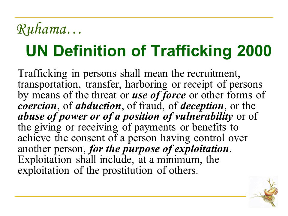 Ruhama… UN Definition of Trafficking 2000 Trafficking in persons shall mean the recruitment, transportation, transfer, harboring or receipt of persons by means of the threat or use of force or other forms of coercion, of abduction, of fraud, of deception, or the abuse of power or of a position of vulnerability or of the giving or receiving of payments or benefits to achieve the consent of a person having control over another person, for the purpose of exploitation.