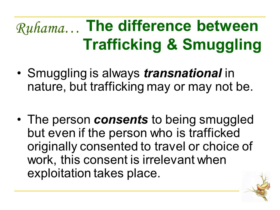Ruhama… The difference between Trafficking & Smuggling Smuggling is always transnational in nature, but trafficking may or may not be.