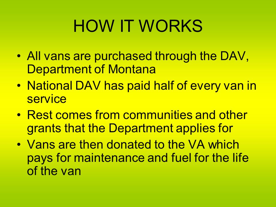 HOW IT WORKS All vans are purchased through the DAV, Department of Montana National DAV has paid half of every van in service Rest comes from communities and other grants that the Department applies for Vans are then donated to the VA which pays for maintenance and fuel for the life of the van
