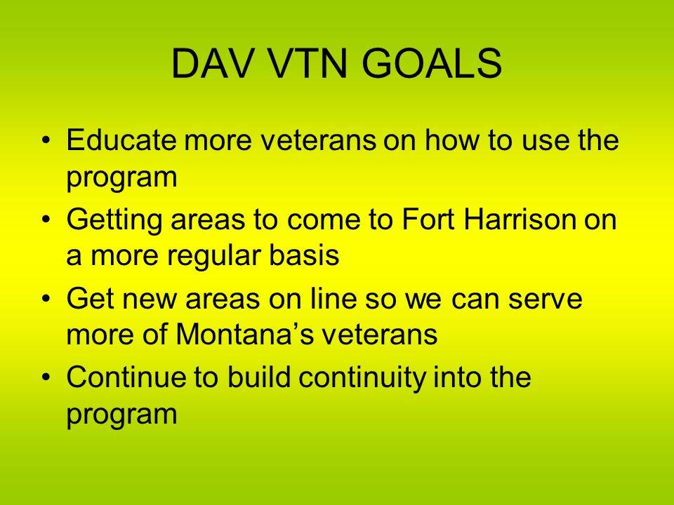 DAV VTN GOALS Educate more veterans on how to use the program Getting areas to come to Fort Harrison on a more regular basis Get new areas on line so we can serve more of Montana's veterans Continue to build continuity into the program