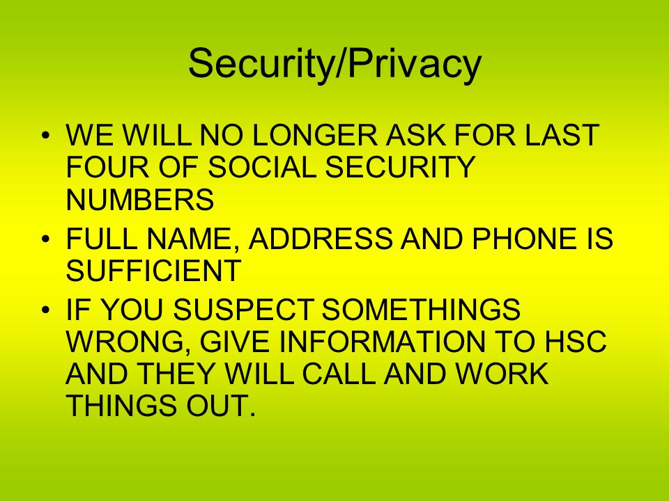 Security/Privacy WE WILL NO LONGER ASK FOR LAST FOUR OF SOCIAL SECURITY NUMBERS FULL NAME, ADDRESS AND PHONE IS SUFFICIENT IF YOU SUSPECT SOMETHINGS WRONG, GIVE INFORMATION TO HSC AND THEY WILL CALL AND WORK THINGS OUT.