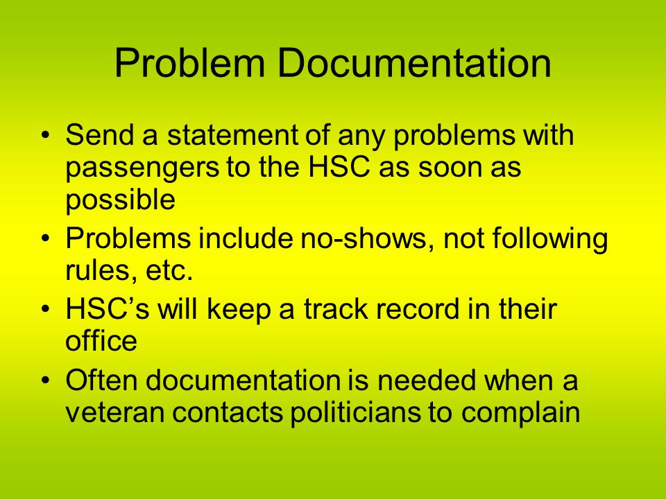 Problem Documentation Send a statement of any problems with passengers to the HSC as soon as possible Problems include no-shows, not following rules, etc.