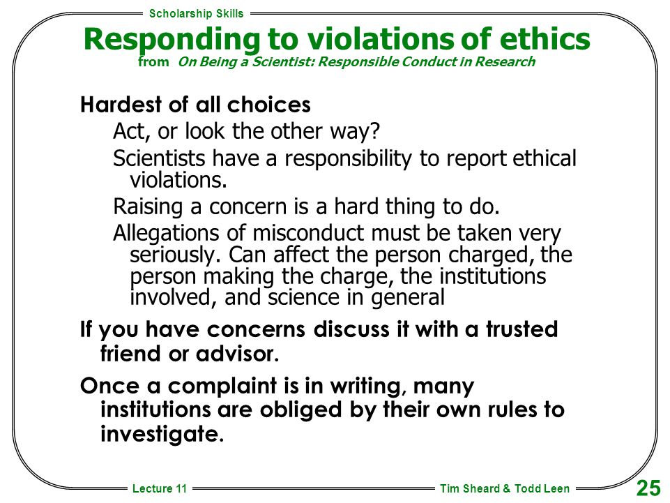 Scholarship Skills Tim Sheard & Todd Leen 25 Lecture 11 Responding to violations of ethics from On Being a Scientist: Responsible Conduct in Research Hardest of all choices Act, or look the other way.