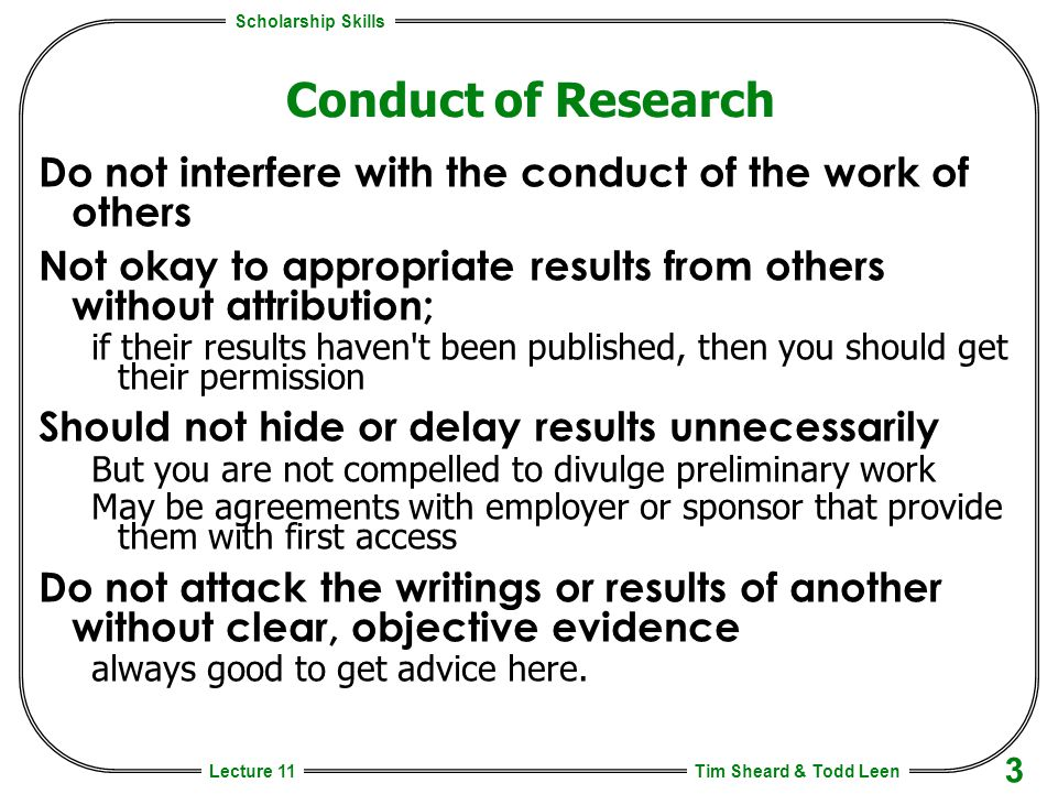 Scholarship Skills Tim Sheard & Todd Leen 3 Lecture 11 Conduct of Research Do not interfere with the conduct of the work of others Not okay to appropriate results from others without attribution; if their results haven t been published, then you should get their permission Should not hide or delay results unnecessarily But you are not compelled to divulge preliminary work May be agreements with employer or sponsor that provide them with first access Do not attack the writings or results of another without clear, objective evidence always good to get advice here.