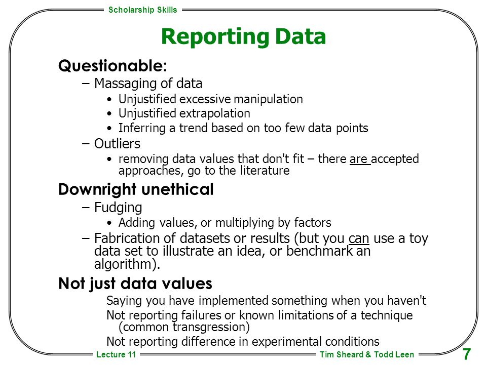 Scholarship Skills Tim Sheard & Todd Leen 7 Lecture 11 Reporting Data Questionable: –Massaging of data Unjustified excessive manipulation Unjustified extrapolation Inferring a trend based on too few data points –Outliers removing data values that don t fit – there are accepted approaches, go to the literature Downright unethical –Fudging Adding values, or multiplying by factors –Fabrication of datasets or results (but you can use a toy data set to illustrate an idea, or benchmark an algorithm).