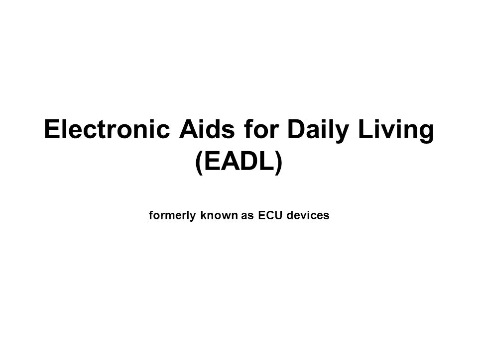 Electronic Aids to Daily Living Remote Control of electronic and electric devices Purposes: –Energy Conservation –Increased quality of life –Reduced attendant care –Independence and increased engagement in occupations of value to the individual.