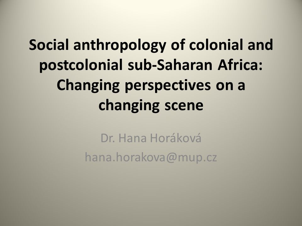 Social anthropology of colonial and postcolonial sub-Saharan Africa: Changing perspectives on a changing scene Dr.