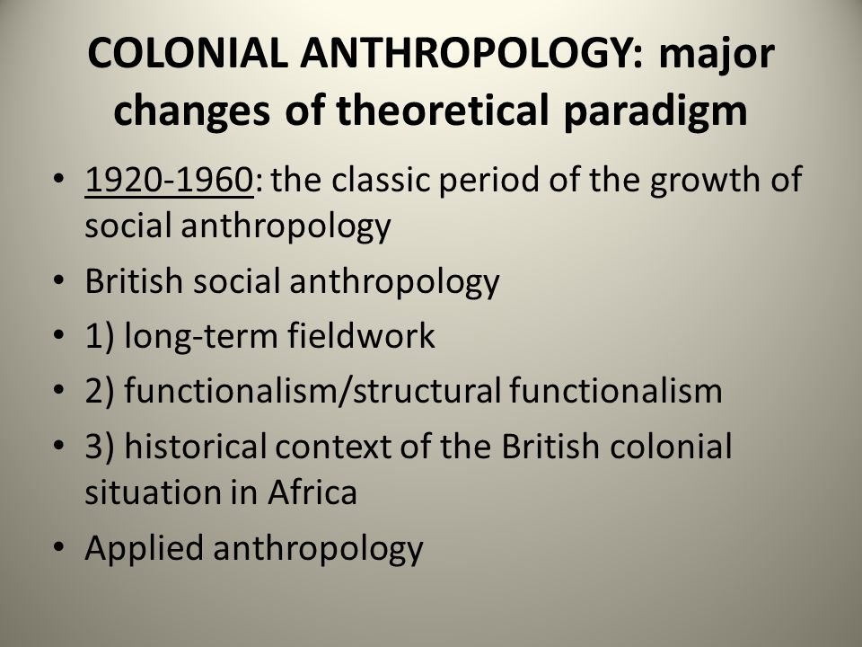 COLONIAL ANTHROPOLOGY: major changes of theoretical paradigm 1920-1960: the classic period of the growth of social anthropology British social anthropology 1) long-term fieldwork 2) functionalism/structural functionalism 3) historical context of the British colonial situation in Africa Applied anthropology