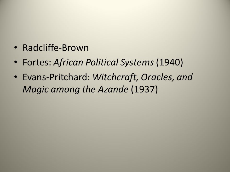 Radcliffe-Brown Fortes: African Political Systems (1940) Evans-Pritchard: Witchcraft, Oracles, and Magic among the Azande (1937)