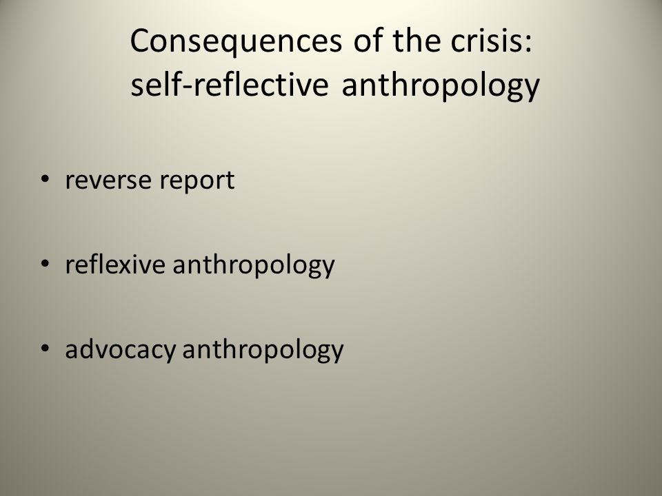Consequences of the crisis: self-reflective anthropology reverse report reflexive anthropology advocacy anthropology
