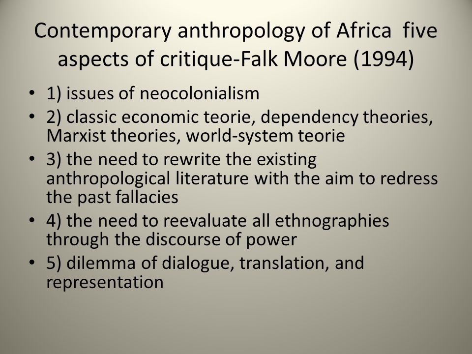 Contemporary anthropology of Africa five aspects of critique-Falk Moore (1994) 1) issues of neocolonialism 2) classic economic teorie, dependency theories, Marxist theories, world-system teorie 3) the need to rewrite the existing anthropological literature with the aim to redress the past fallacies 4) the need to reevaluate all ethnographies through the discourse of power 5) dilemma of dialogue, translation, and representation