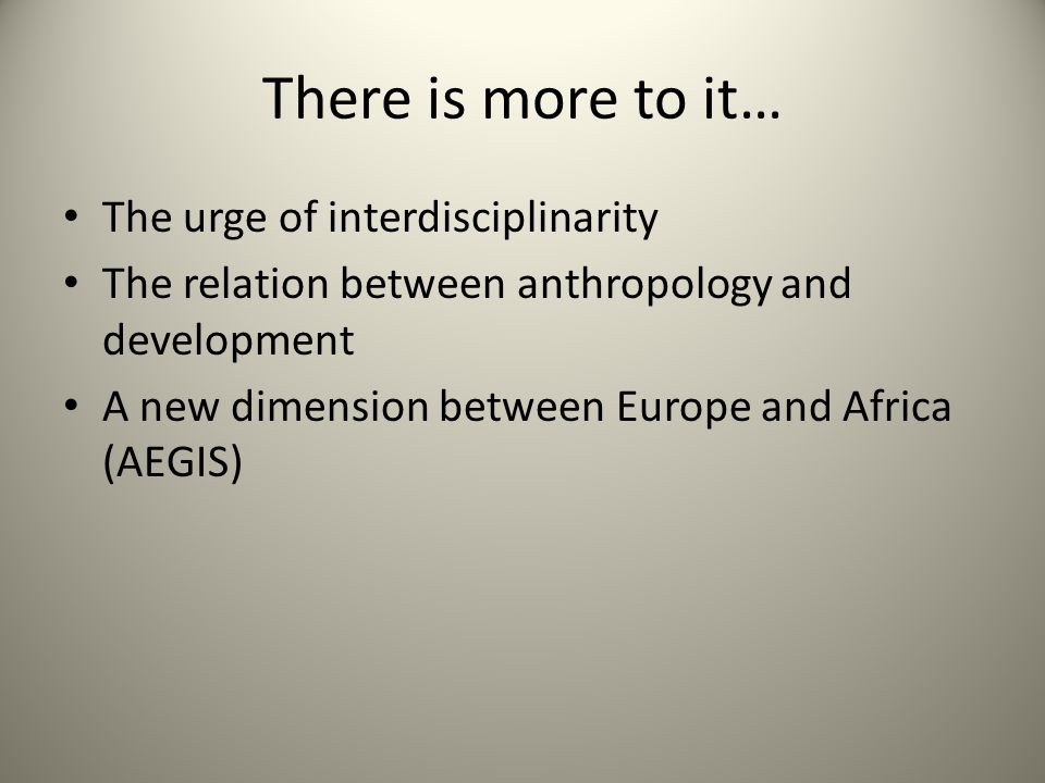 There is more to it… The urge of interdisciplinarity The relation between anthropology and development A new dimension between Europe and Africa (AEGIS)