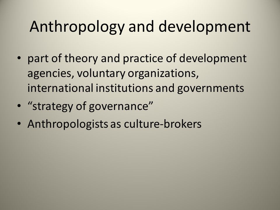 Anthropology and development part of theory and practice of development agencies, voluntary organizations, international institutions and governments strategy of governance Anthropologists as culture-brokers