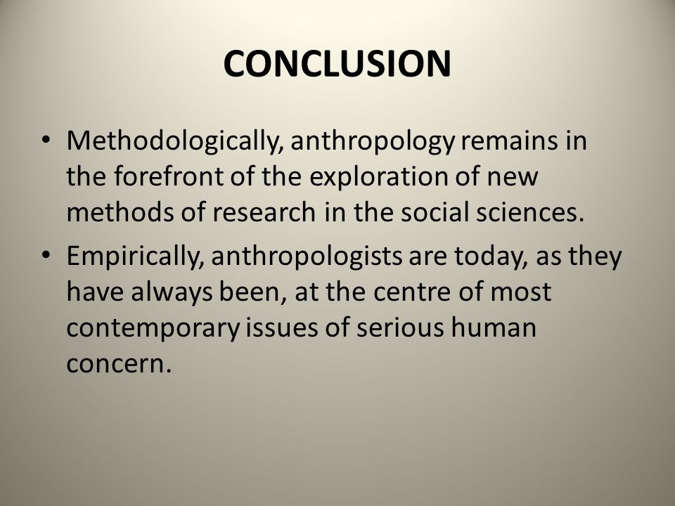 CONCLUSION Methodologically, anthropology remains in the forefront of the exploration of new methods of research in the social sciences.