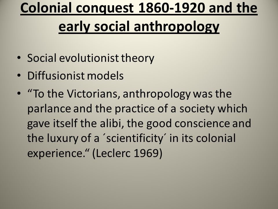 Colonial conquest 1860-1920 and the early social anthropology Social evolutionist theory Diffusionist models To the Victorians, anthropology was the parlance and the practice of a society which gave itself the alibi, the good conscience and the luxury of a ´scientificity´ in its colonial experience. (Leclerc 1969)