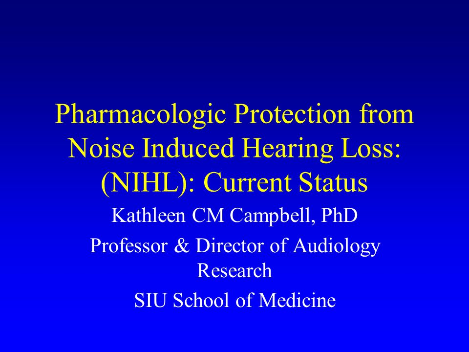 Pharmacologic Protection from Noise Induced Hearing Loss: (NIHL): Current Status Kathleen CM Campbell, PhD Professor & Director of Audiology Research SIU School of Medicine