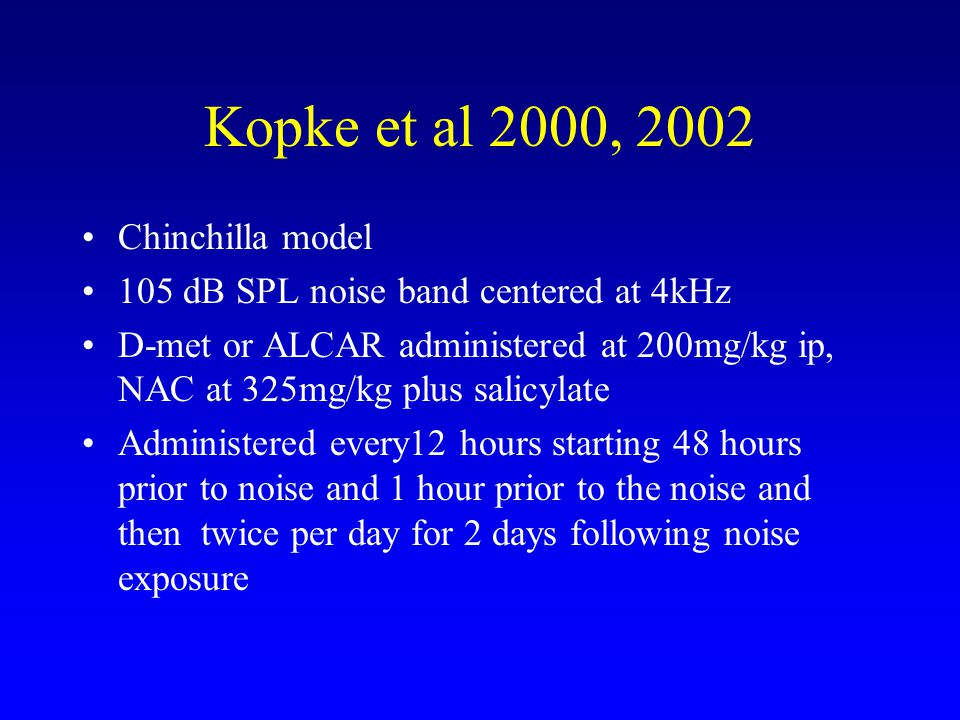 Kopke et al 2000, 2002 Chinchilla model 105 dB SPL noise band centered at 4kHz D-met or ALCAR administered at 200mg/kg ip, NAC at 325mg/kg plus salicylate Administered every12 hours starting 48 hours prior to noise and 1 hour prior to the noise and then twice per day for 2 days following noise exposure