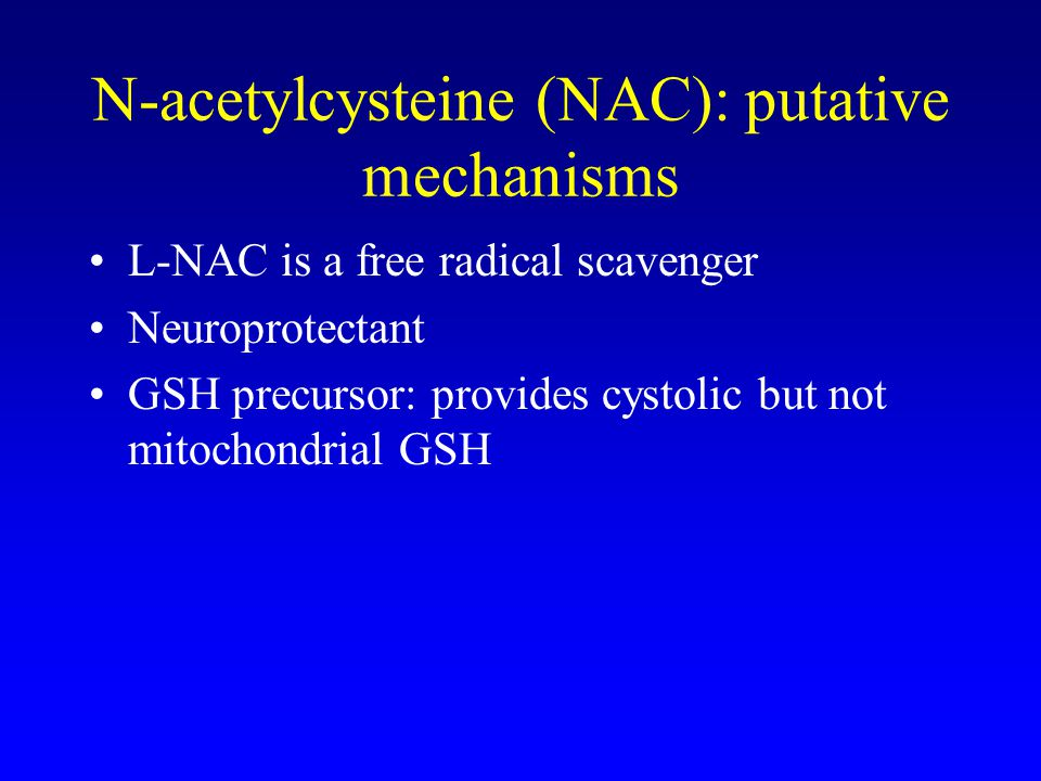 N-acetylcysteine (NAC): putative mechanisms L-NAC is a free radical scavenger Neuroprotectant GSH precursor: provides cystolic but not mitochondrial GSH