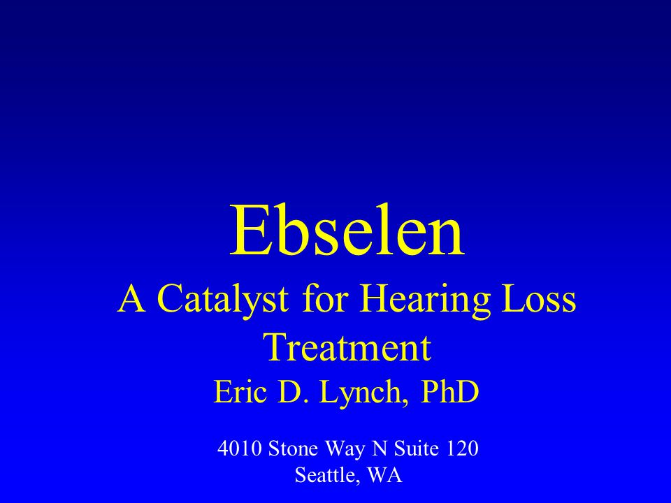 4010 Stone Way N Suite 120 Seattle, WA Ebselen A Catalyst for Hearing Loss Treatment Eric D.