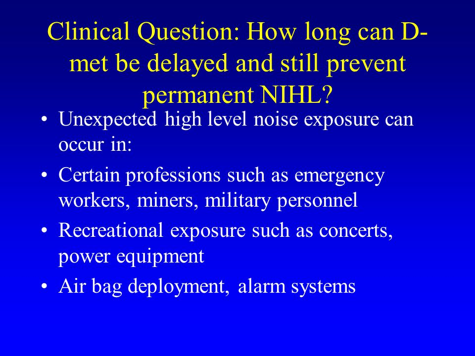 Clinical Question: How long can D- met be delayed and still prevent permanent NIHL.