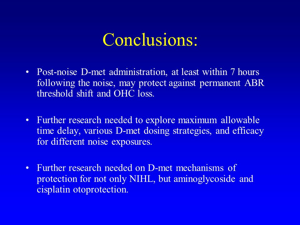 Conclusions: Post-noise D-met administration, at least within 7 hours following the noise, may protect against permanent ABR threshold shift and OHC loss.