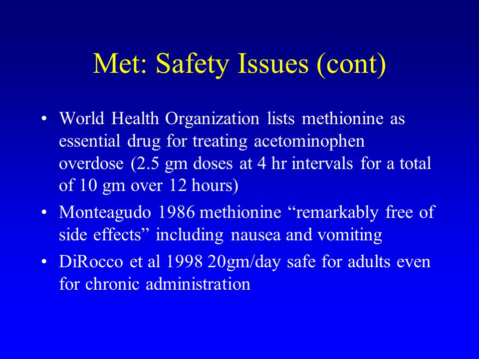 Met: Safety Issues (cont) World Health Organization lists methionine as essential drug for treating acetominophen overdose (2.5 gm doses at 4 hr intervals for a total of 10 gm over 12 hours) Monteagudo 1986 methionine remarkably free of side effects including nausea and vomiting DiRocco et al 1998 20gm/day safe for adults even for chronic administration