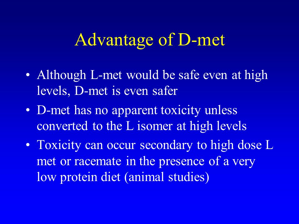 Advantage of D-met Although L-met would be safe even at high levels, D-met is even safer D-met has no apparent toxicity unless converted to the L isomer at high levels Toxicity can occur secondary to high dose L met or racemate in the presence of a very low protein diet (animal studies)