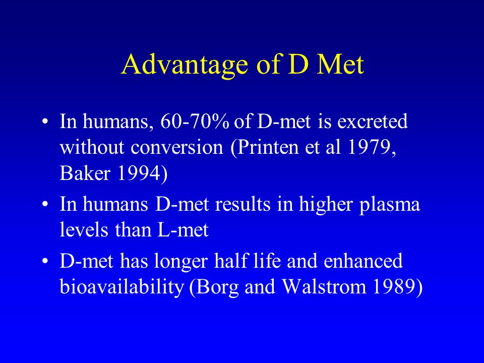 Advantage of D Met In humans, 60-70% of D-met is excreted without conversion (Printen et al 1979, Baker 1994) In humans D-met results in higher plasma levels than L-met D-met has longer half life and enhanced bioavailability (Borg and Walstrom 1989)